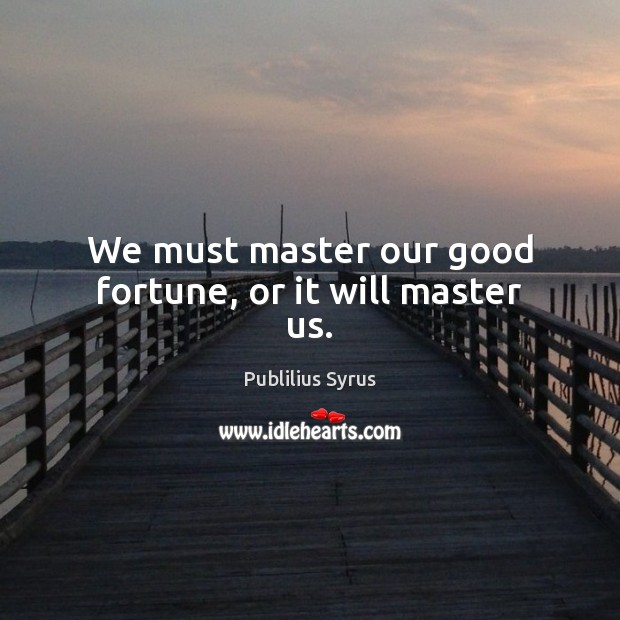 Image, We must master our good fortune, or it will master us.