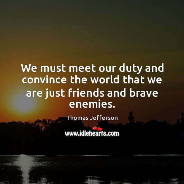 We must meet our duty and convince the world that we are just friends and brave enemies. Image