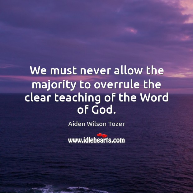 We must never allow the majority to overrule the clear teaching of the Word of God. Aiden Wilson Tozer Picture Quote