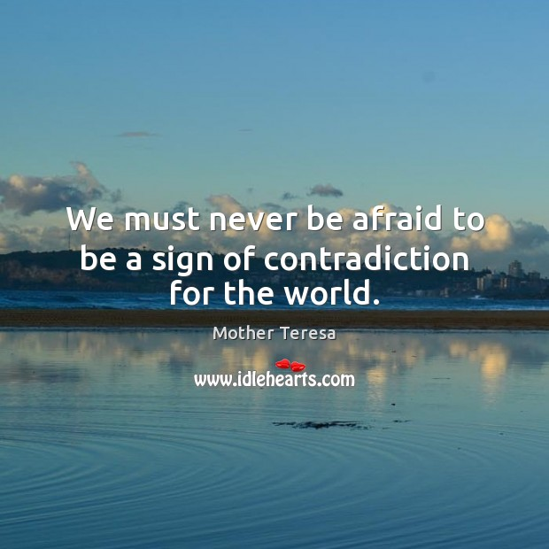 We must never be afraid to be a sign of contradiction for the world. Never Be Afraid Quotes Image