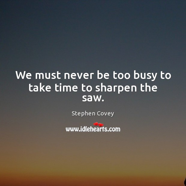 We must never be too busy to take time to sharpen the saw. Image