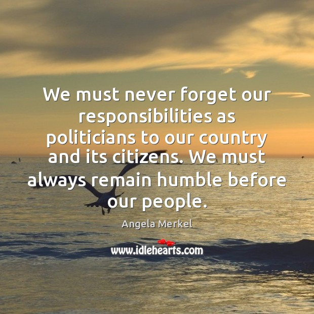 We must never forget our responsibilities as politicians to our country and Angela Merkel Picture Quote