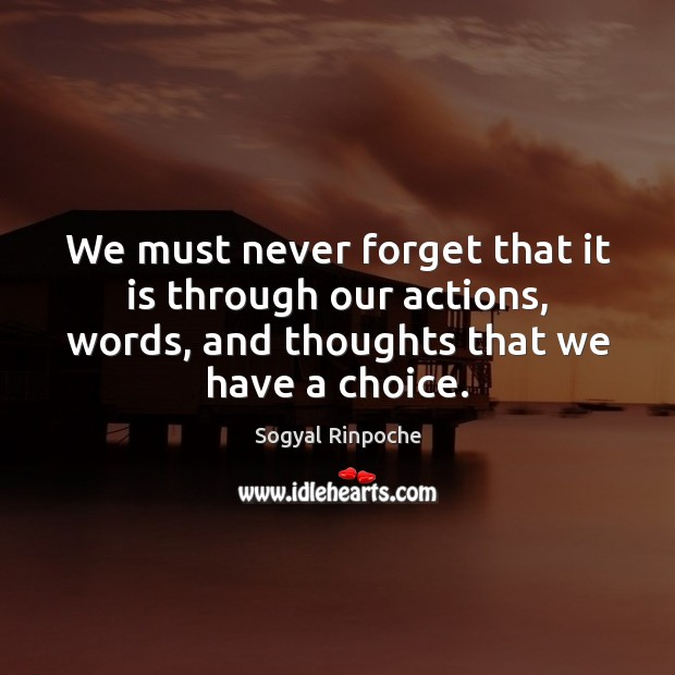 We must never forget that it is through our actions, words, and Sogyal Rinpoche Picture Quote