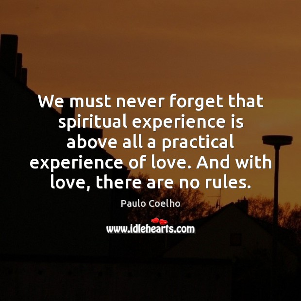 We must never forget that spiritual experience is above all a practical Paulo Coelho Picture Quote