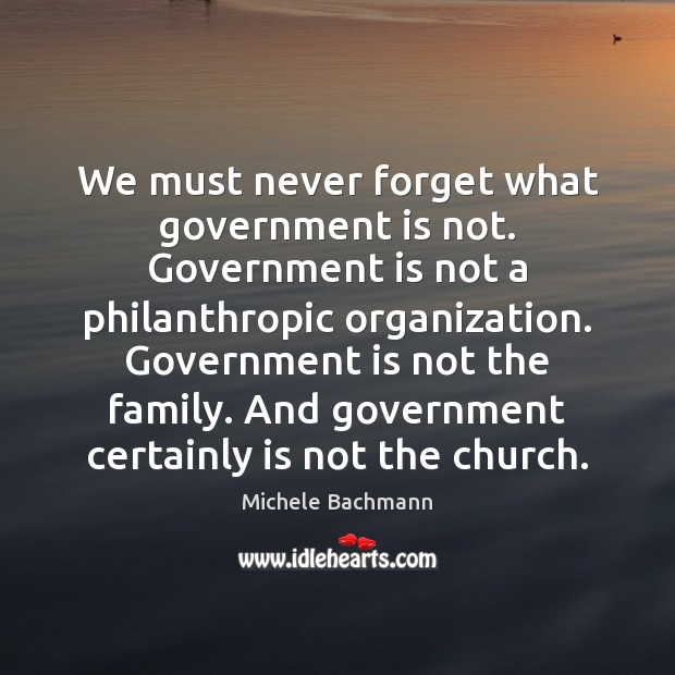 We must never forget what government is not. Government is not a Michele Bachmann Picture Quote