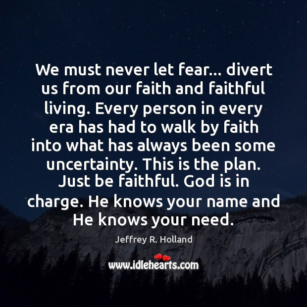 We must never let fear… divert us from our faith and faithful Jeffrey R. Holland Picture Quote