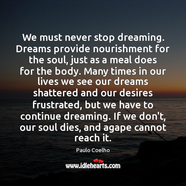 We must never stop dreaming. Dreams provide nourishment for the soul, just Dreaming Quotes Image