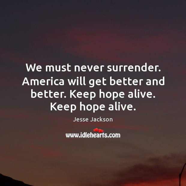 We must never surrender. America will get better and better. Keep hope Jesse Jackson Picture Quote