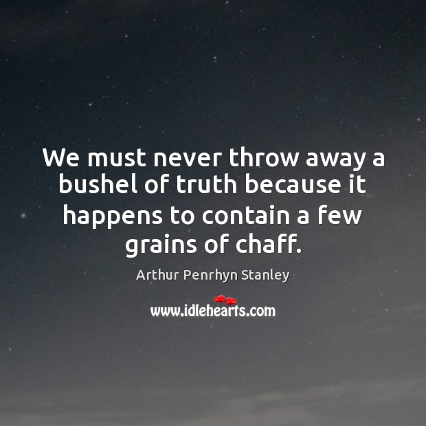 Image, We must never throw away a bushel of truth because it happens