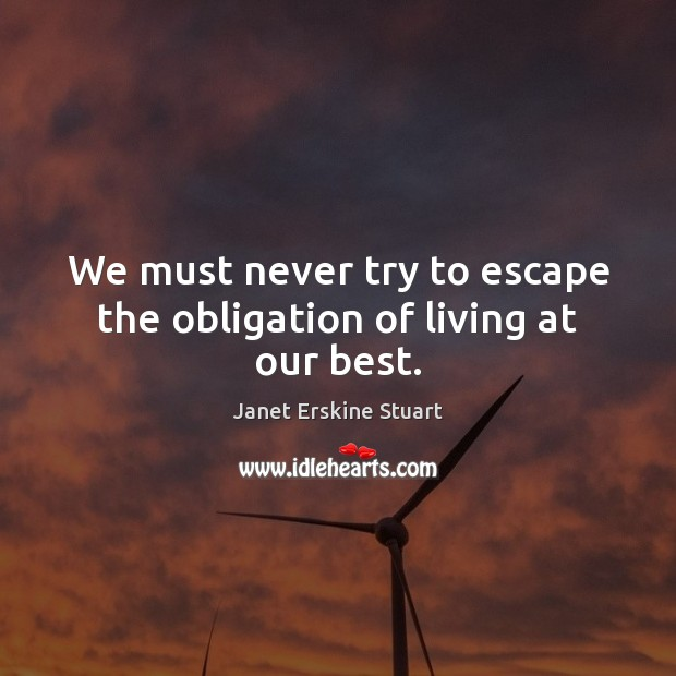 We must never try to escape the obligation of living at our best. Image