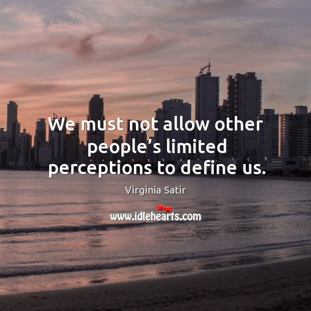 We must not allow other people's limited perceptions to define us. Virginia Satir Picture Quote