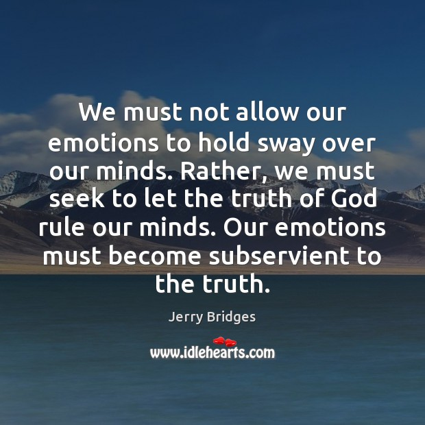We must not allow our emotions to hold sway over our minds. Jerry Bridges Picture Quote