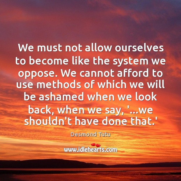 We must not allow ourselves to become like the system we oppose. Desmond Tutu Picture Quote