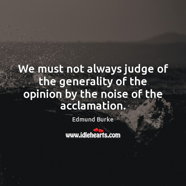 Image, We must not always judge of the generality of the opinion by the noise of the acclamation.