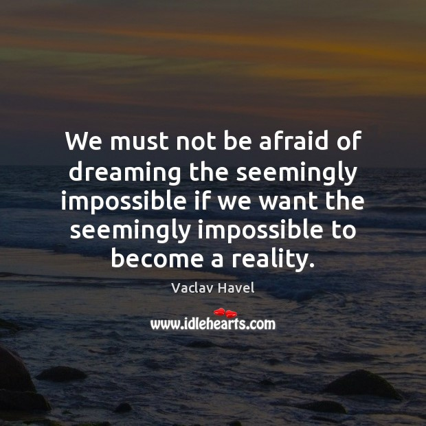 Image, We must not be afraid of dreaming the seemingly impossible if we