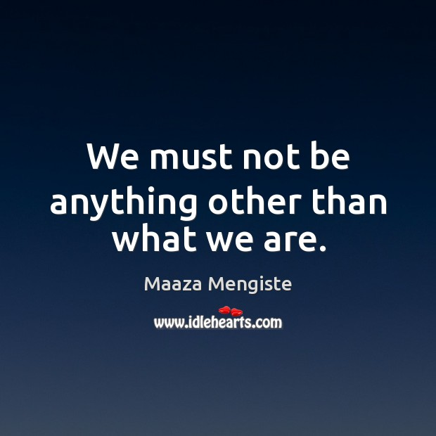 We must not be anything other than what we are. Image