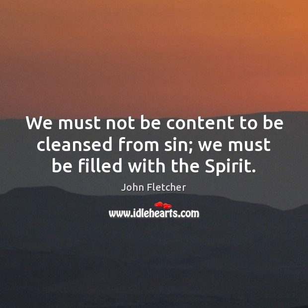 We must not be content to be cleansed from sin; we must be filled with the Spirit. John Fletcher Picture Quote
