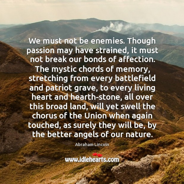 We must not be enemies. Though passion may have strained, it must not break our bonds of affection. Image