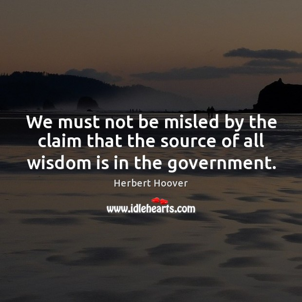 We must not be misled by the claim that the source of all wisdom is in the government. Herbert Hoover Picture Quote