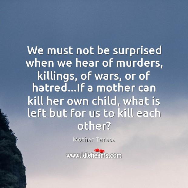 We must not be surprised when we hear of murders, killings, of Image