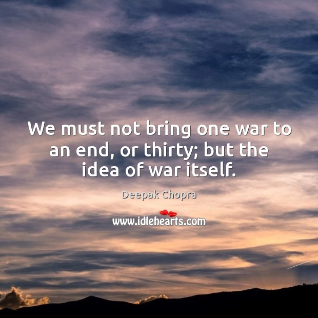 We must not bring one war to an end, or thirty; but the idea of war itself. Image
