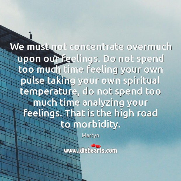 Image, We must not concentrate overmuch upon our feelings. Do not spend too