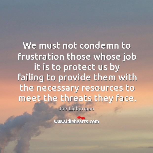 We must not condemn to frustration those whose job it is to protect us by failing to provide Joe Lieberman Picture Quote