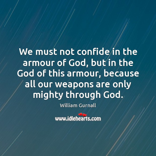 We must not confide in the armour of God, but in the William Gurnall Picture Quote