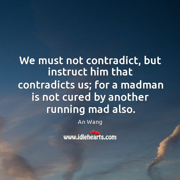 Image, We must not contradict, but instruct him that contradicts us; for a madman is not