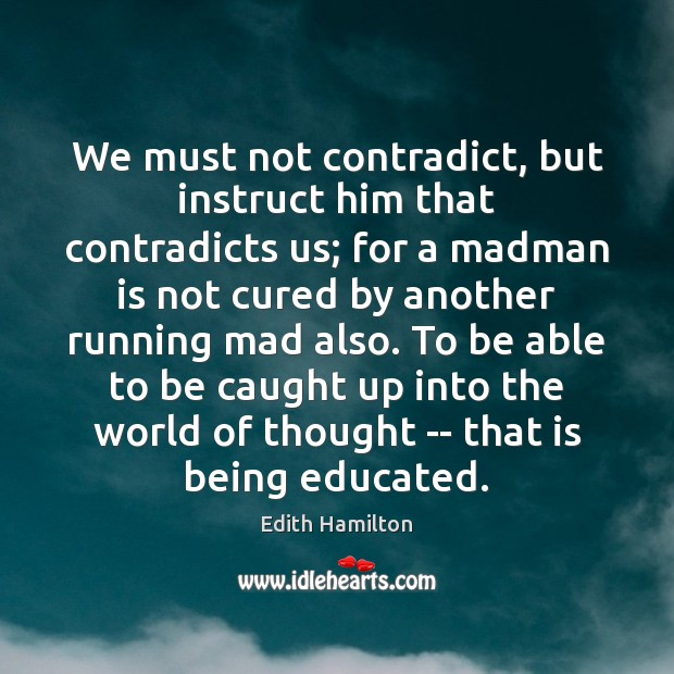 We must not contradict, but instruct him that contradicts us; for a Image