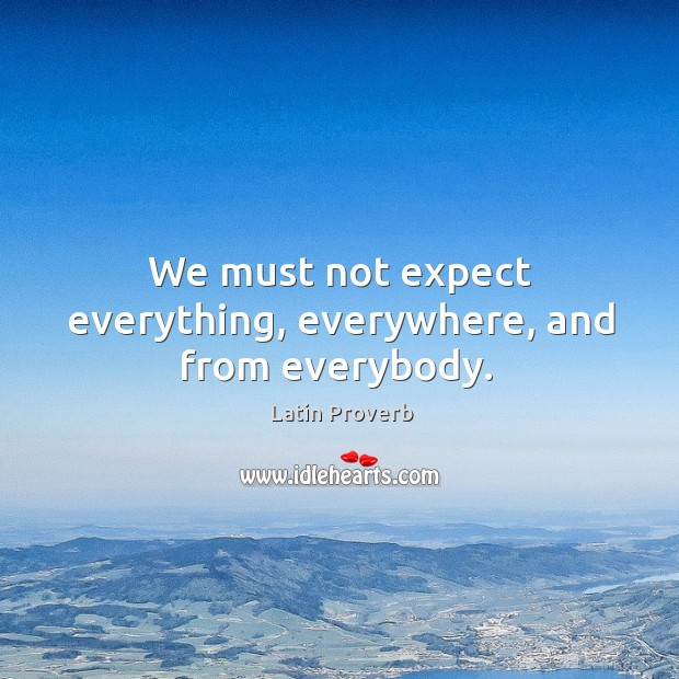 Image, We must not expect everything, everywhere, and from everybody.