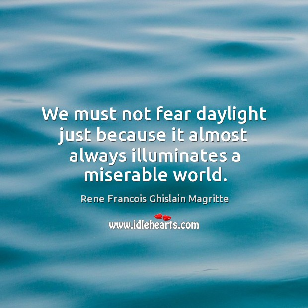 We must not fear daylight just because it almost always illuminates a miserable world. Image