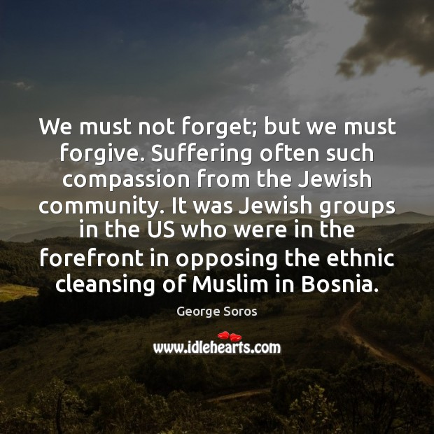 We must not forget; but we must forgive. Suffering often such compassion George Soros Picture Quote
