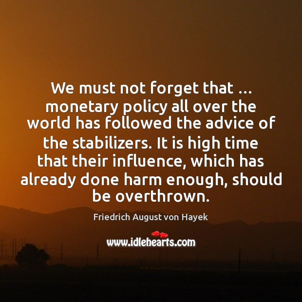 We must not forget that … monetary policy all over the world has Friedrich August von Hayek Picture Quote