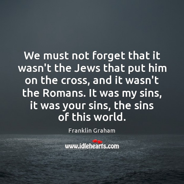 We must not forget that it wasn't the Jews that put him Franklin Graham Picture Quote