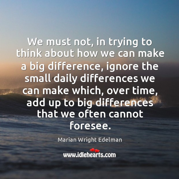 We must not, in trying to think about how we can make a big difference, ignore the small daily Image