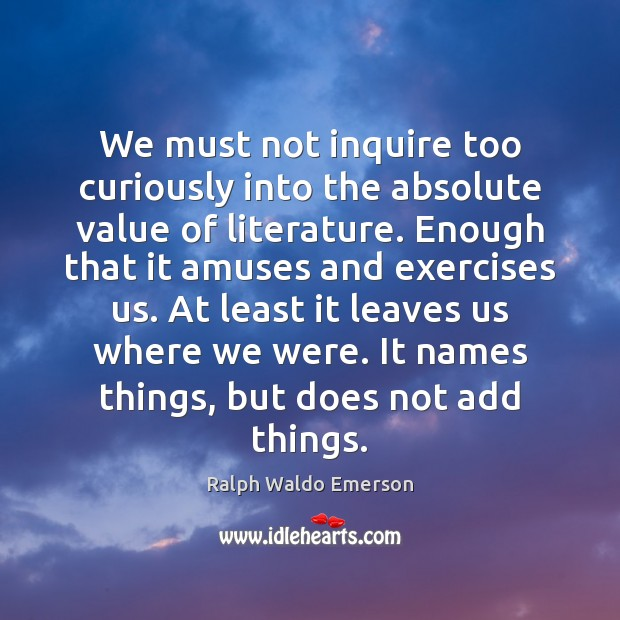 We must not inquire too curiously into the absolute value of literature. Image