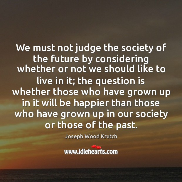 We must not judge the society of the future by considering whether Image