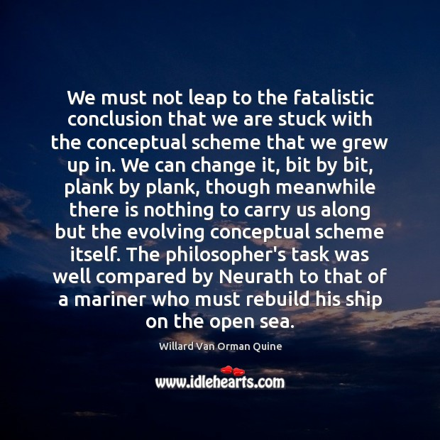 We must not leap to the fatalistic conclusion that we are stuck Willard Van Orman Quine Picture Quote