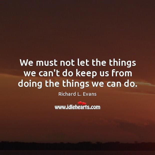 We must not let the things we can't do keep us from doing the things we can do. Richard L. Evans Picture Quote