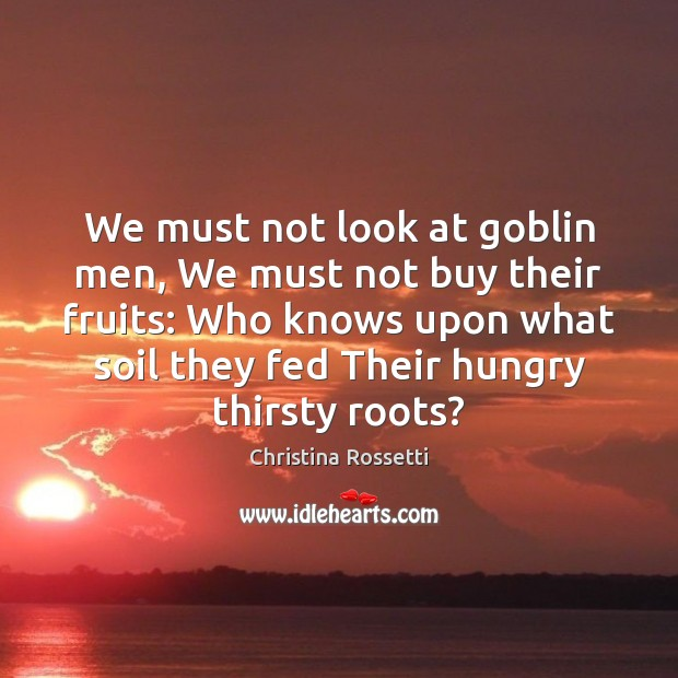 We must not look at goblin men, We must not buy their Christina Rossetti Picture Quote