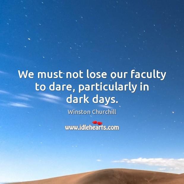 Image, We must not lose our faculty to dare, particularly in dark days.