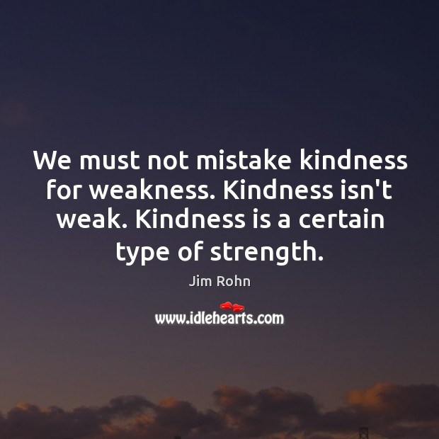 We must not mistake kindness for weakness. Kindness isn't weak. Kindness is Image