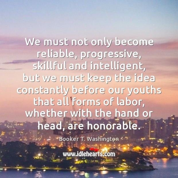 Image, We must not only become reliable, progressive, skillful and intelligent, but we