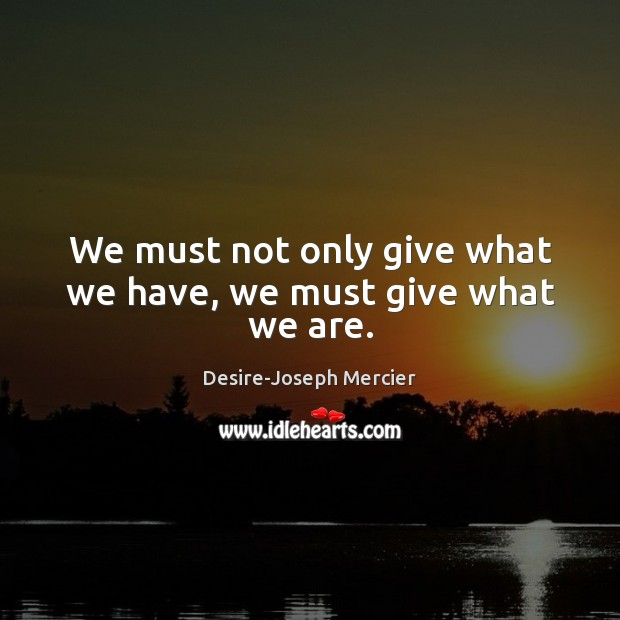 Image, We must not only give what we have, we must give what we are.