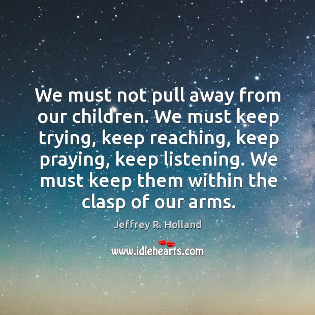 We must not pull away from our children. We must keep trying, Image
