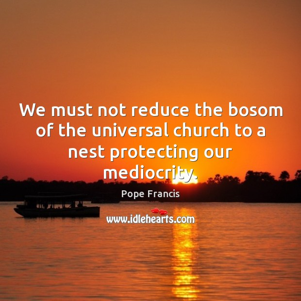 We must not reduce the bosom of the universal church to a nest protecting our mediocrity. Pope Francis Picture Quote