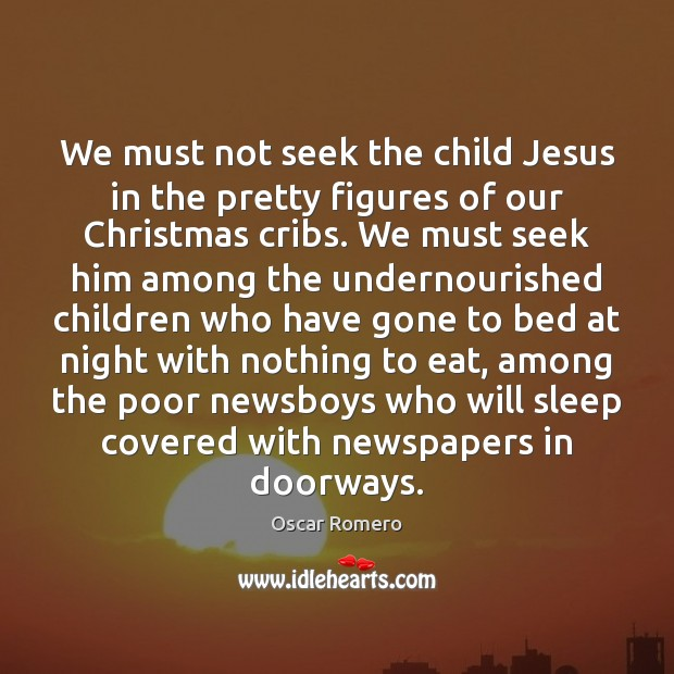 We must not seek the child Jesus in the pretty figures of Oscar Romero Picture Quote