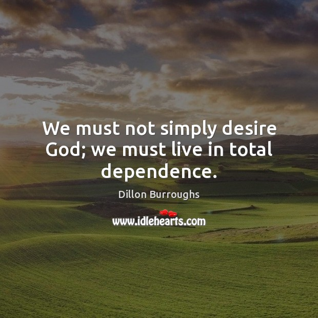 We must not simply desire God; we must live in total dependence. Image