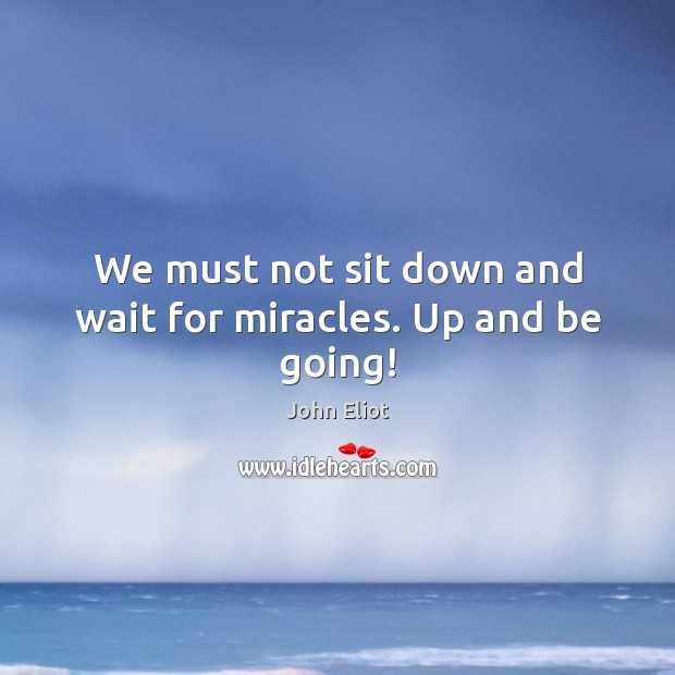 We must not sit down and wait for miracles. Up and be going! Image
